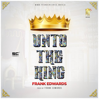 Gospel music Frank edwards - Unto The King