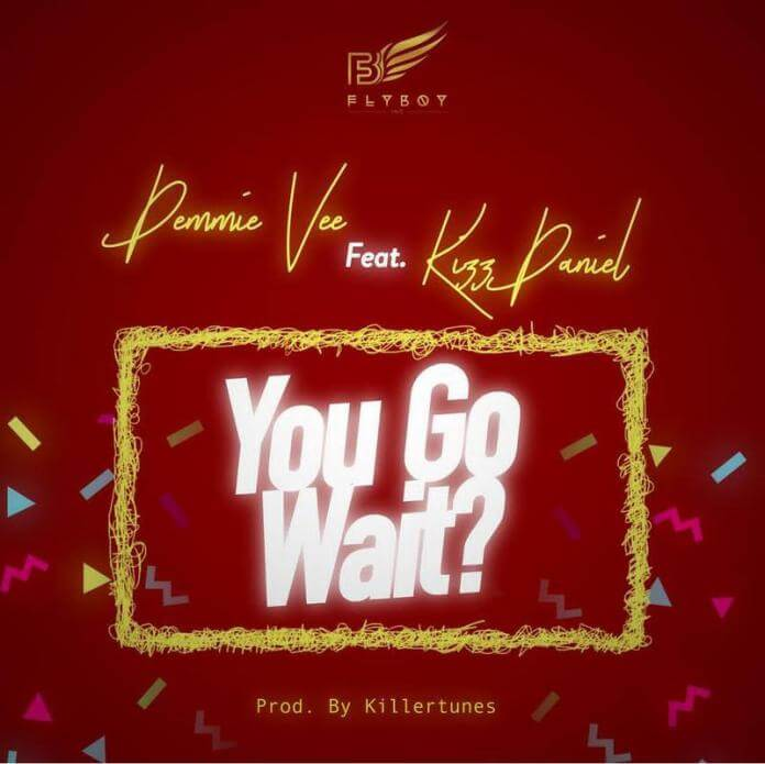 Demmie Vee Ft Kizz Daniel - You Go Wait? mp3 download