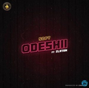 DOWNLOAD MP3: Soft - Odeshii Ft. Zlatan