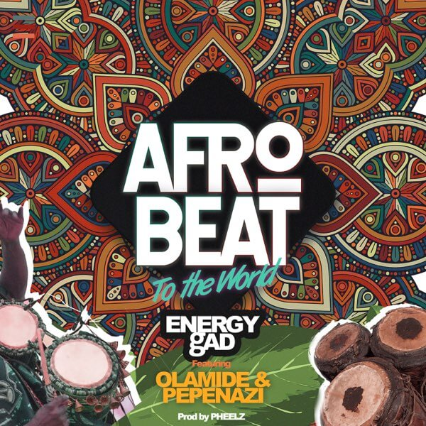 Download Energy Gad x Olamide x Pepenazi - Afrobeat To The World Mp3